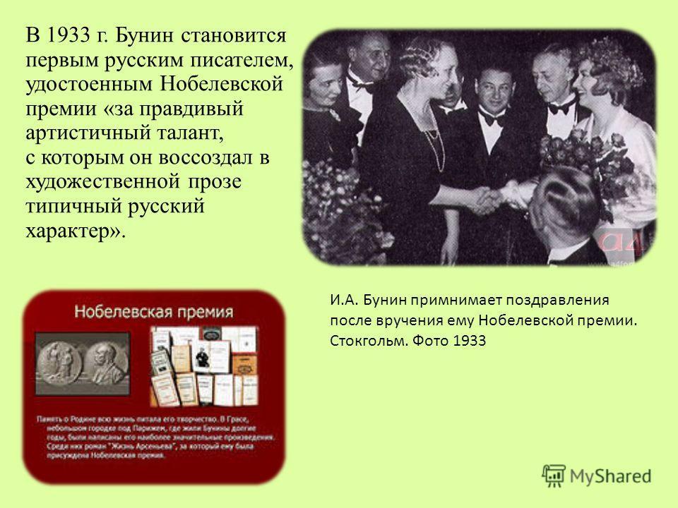 В 1933 г. Бунин становится первым русским писателем, удостоенным Нобелевской премии «за правдивый артистичный талант, с которым он воссоздал в художественной прозе типичный русский характер». И.А. Бунин примнимает поздравления после вручения ему Нобе