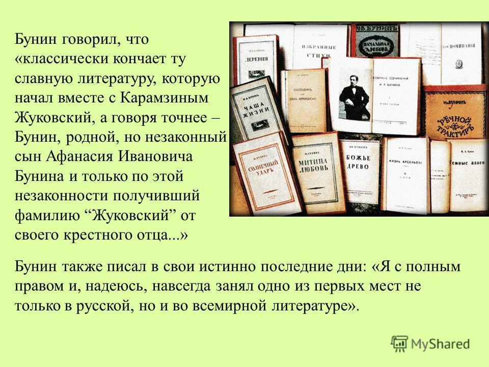 Бунин говорил, что «классически кончает ту славную литературу, которую начал вместе с Карамзиным Жуковский, а говоря точнее – Бунин, родной, но незаконный сын Афанасия Ивановича Бунина и только по этой незаконности получивший фамилию Жуковский от сво