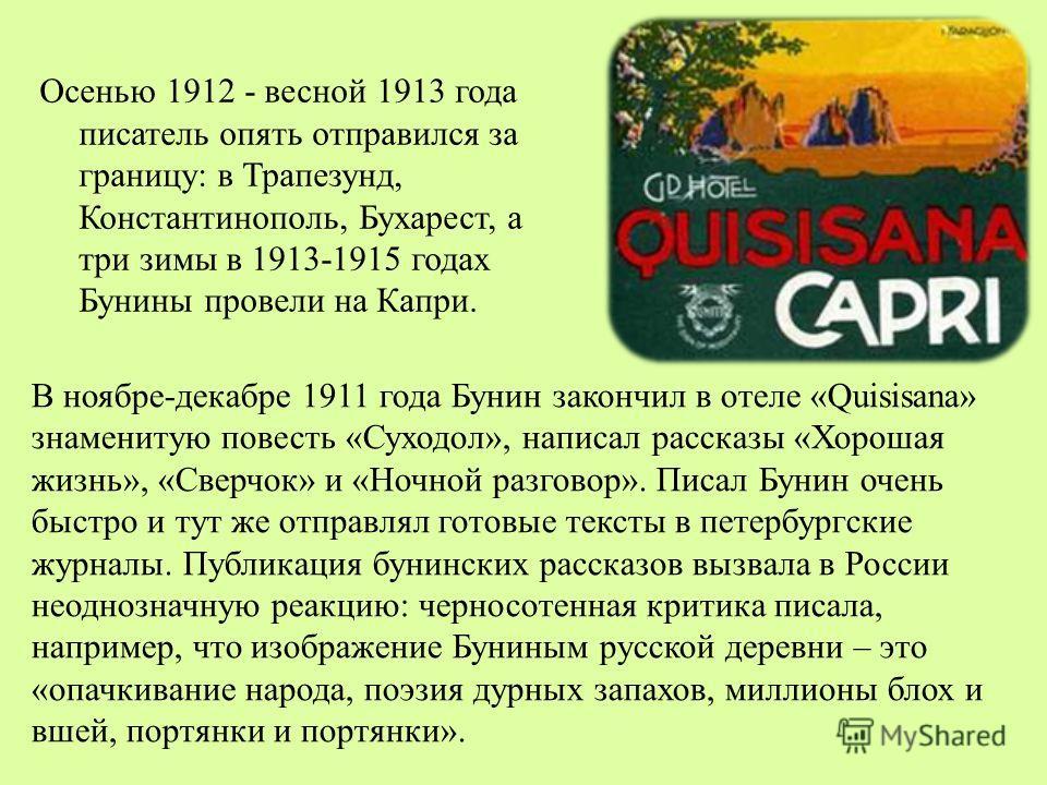 Осенью 1912 - весной 1913 года писатель опять отправился за границу: в Трапезунд, Константинополь, Бухарест, а три зимы в 1913-1915 годах Бунины провели на Капри. В ноябре-декабре 1911 года Бунин закончил в отеле «Quisisana» знаменитую повесть «Суход