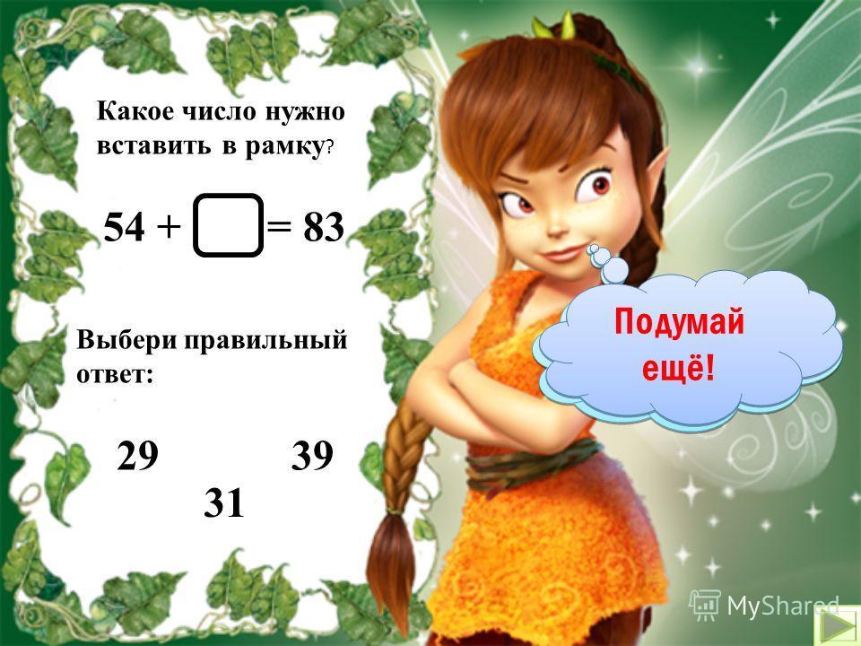 Какое число нужно вставить в рамку ? 51 - = 26 Выбери правильный ответ: 29 35 25 Молодец! Подумай ещё!