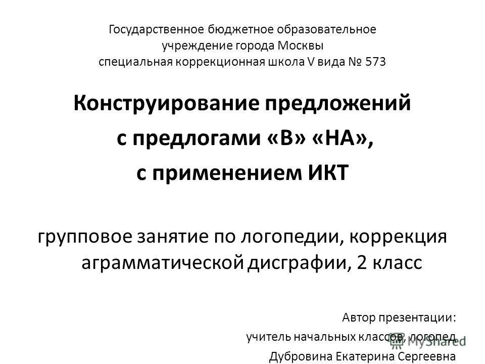Государственное бюджетное образовательное учреждение города Москвы специальная коррекционная школа V вида 573 Конструирование предложений с предлогами «В» «НА», с применением ИКТ групповое занятие по логопедии, коррекция аграмматической дисграфии, 2