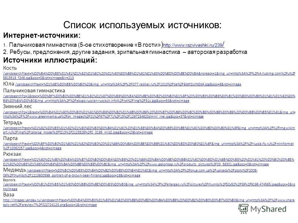 Список используемых источников: Интернет-источники: 1. Пальчиковая гимнастика (5-ое стихотворение «В гости» ) http://www.razvivashki.ru/239 / 2. Ребусы, предложения, другие задания, зрительная гимнастика – авторская разработка Источники иллюстраций: