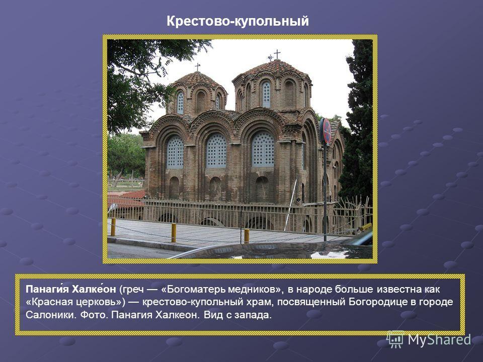 Панаги́я Халке́он (греч «Богоматерь медников», в народе больше известна как «Красная церковь») крестово-купольный храм, посвященный Богородице в городе Салоники. Фото. Панагия Халкеон. Вид с запада. Крестово-купольный