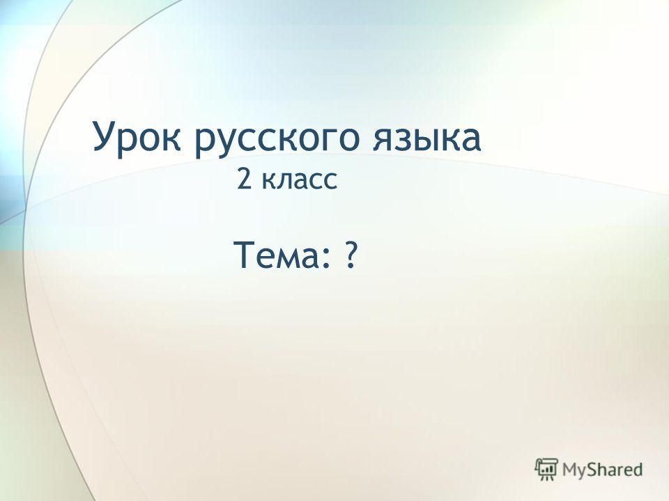 Урок русского языка 2 класс Тема: ?