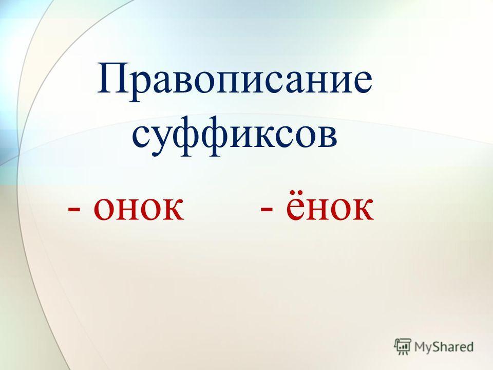 - онок- ёнок Правописание суффиксов