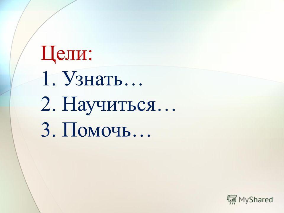 Цели: 1. Узнать… 2. Научиться… 3. Помочь…