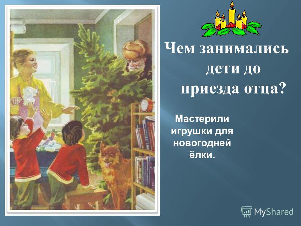 Чем занимались дети до приезда отца ? Мастерили игрушки для новогодней ёлки.