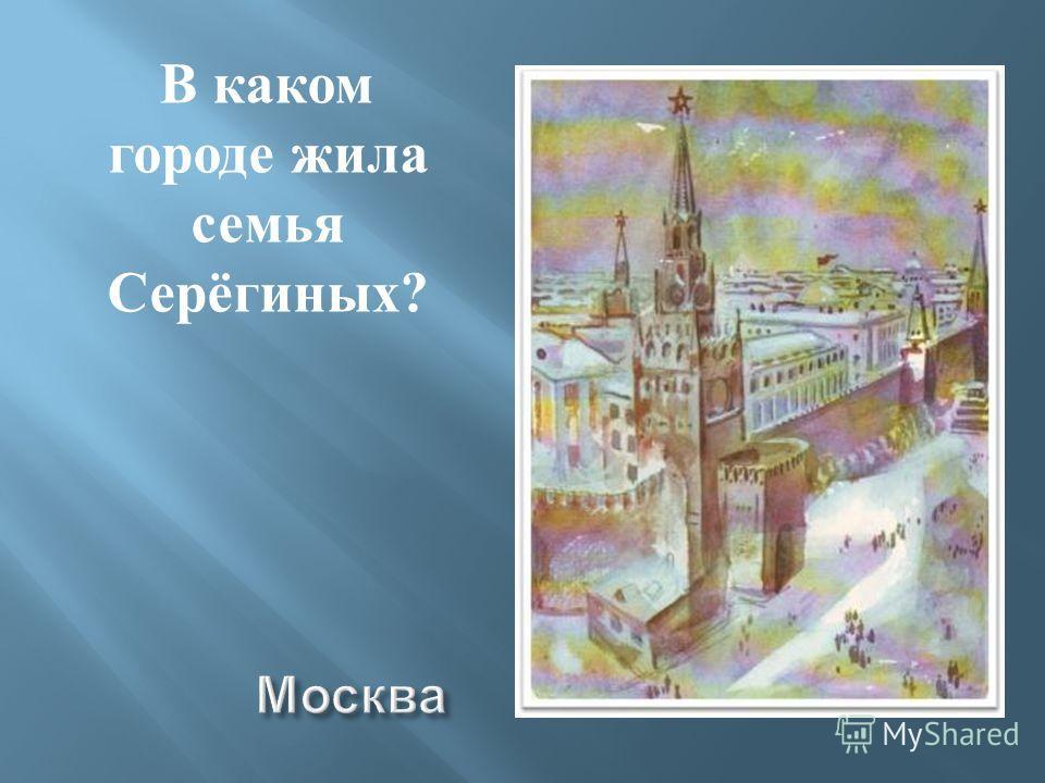 В каком городе жила семья Серёгиных ?