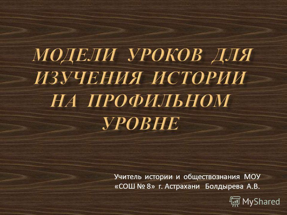 Учитель истории и обществознания МОУ «СОШ 8» г. Астрахани Болдырева А.В.
