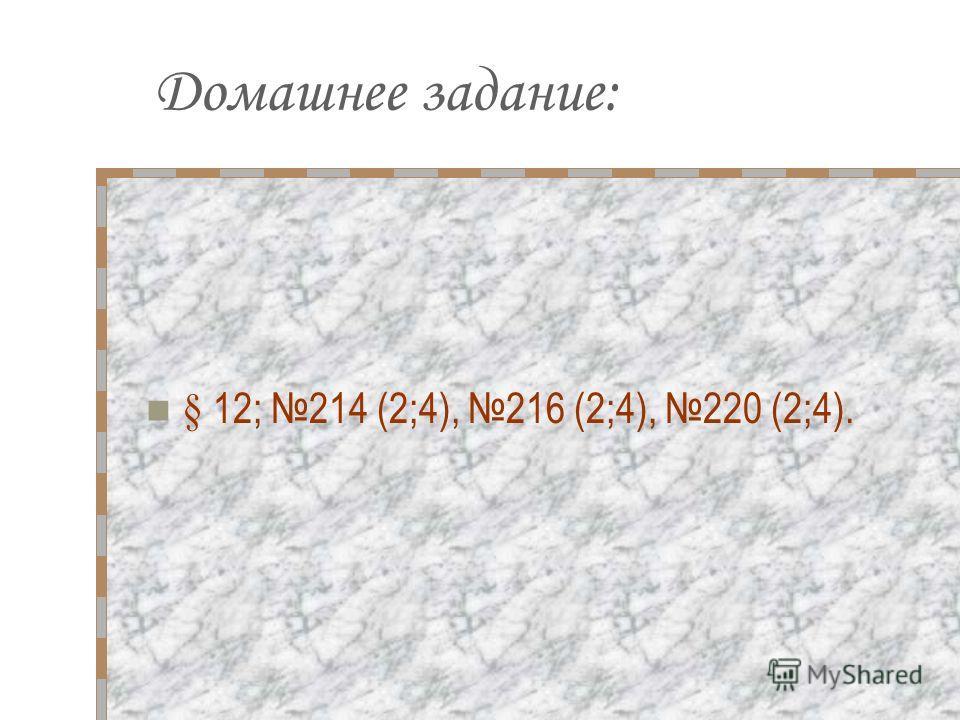 Домашнее задание: § 12; 214 (2;4), 216 (2;4), 220 (2;4).