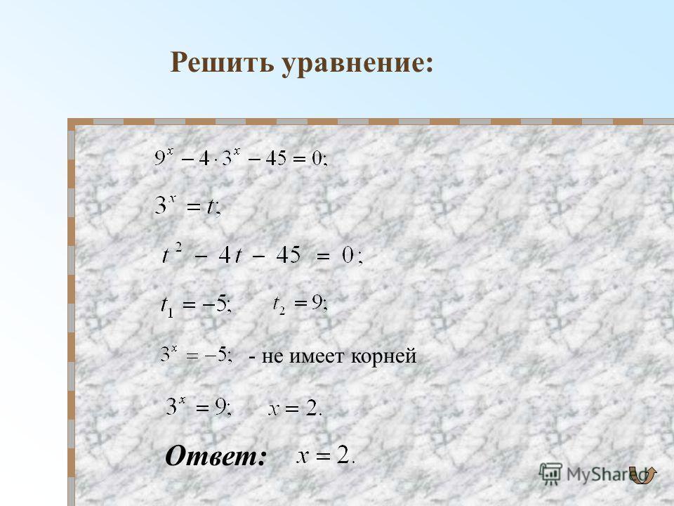 Решить уравнение: - не имеет корней Ответ: