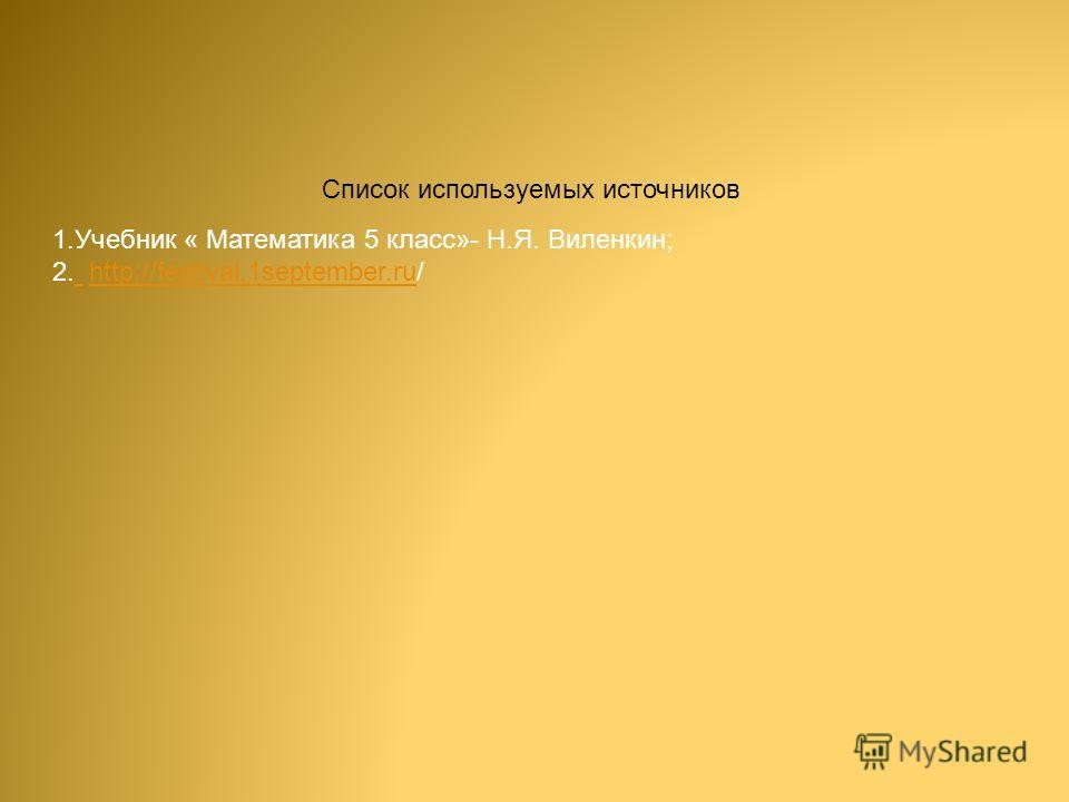 Список используемых источников 1. Учебник « Математика 5 класс»- Н.Я. Виленкин; 2. http://festival.1september.ru/ http://festival.1september.ru