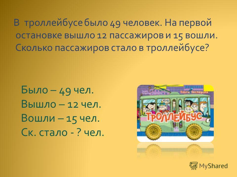 В троллейбусе было 49 человек. На первой остановке вышло 12 пассажиров и 15 вошли. Сколько пассажиров стало в троллейбусе? Было – 49 чел. Вышло – 12 чел. Вошли – 15 чел. Ск. стало - ? чел.