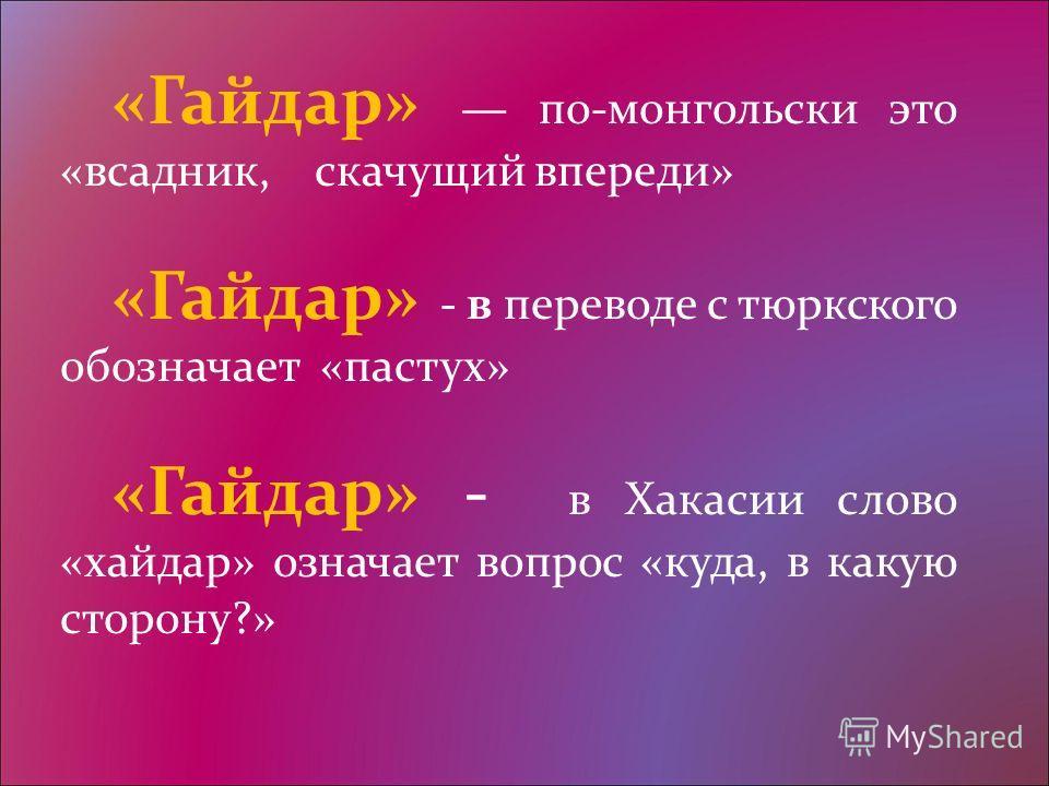 «Гайдар» по-монгольски это «всадник, скачущий впереди» «Гайдар» - в переводе с тюркского обозначает «пастух» «Гайдар» - в Хакасии слово «хайдар» означает вопрос «куда, в какую сторону?»