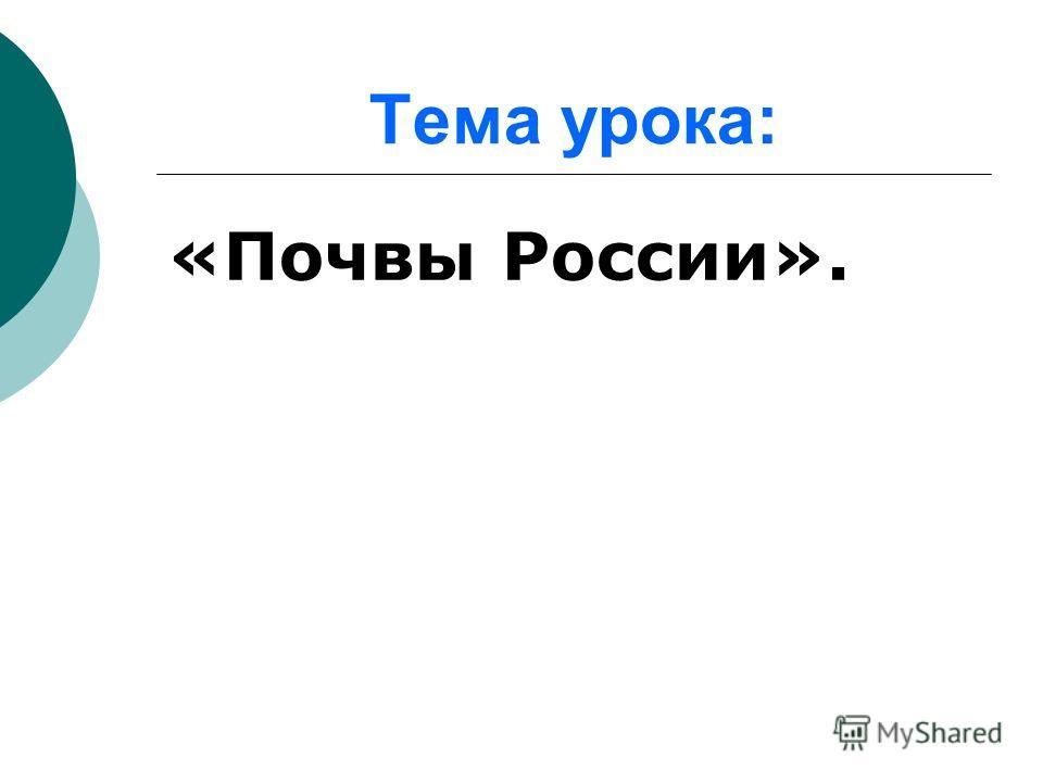 Тема урока: «Почвы России».