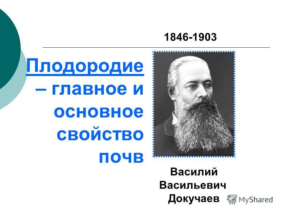 Плодородие – главное и основное свойство почв 1846-1903 Василий Васильевич Докучаев