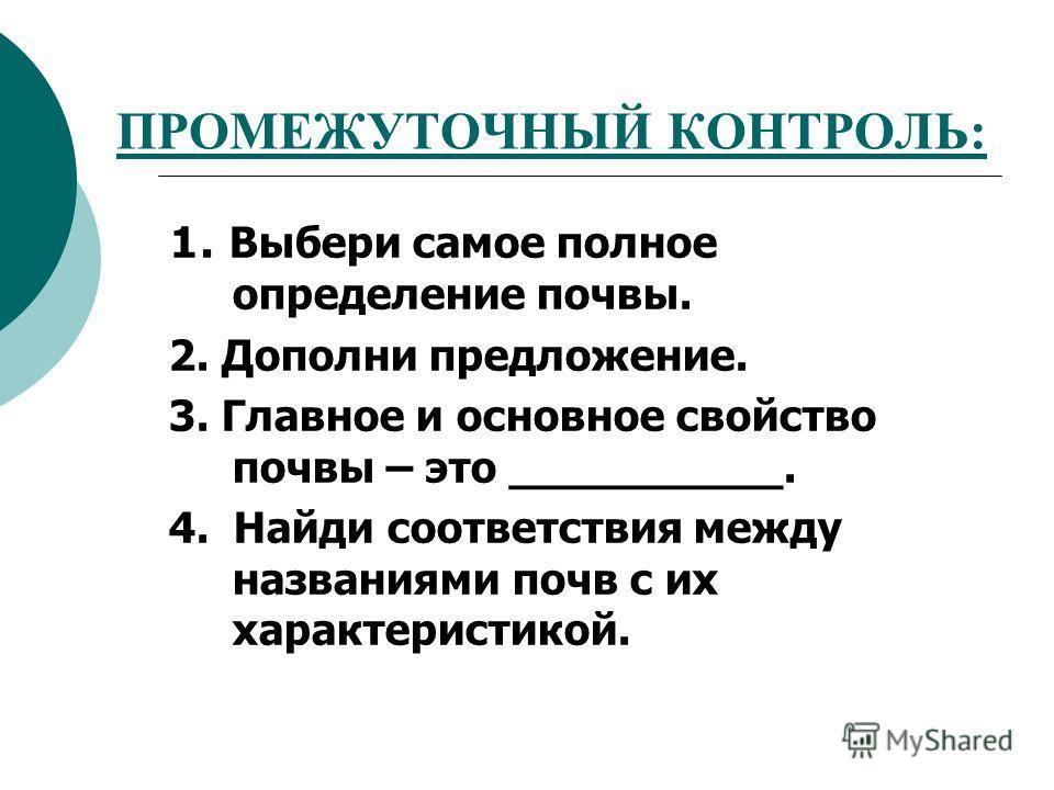 ПРОМЕЖУТОЧНЫЙ КОНТРОЛЬ: 1. Выбери самое полное определение почвы. 2. Дополни предложение. 3. Главное и основное свойство почвы – это __________. 4. Найди соответствия между названиями почв с их характеристикой.