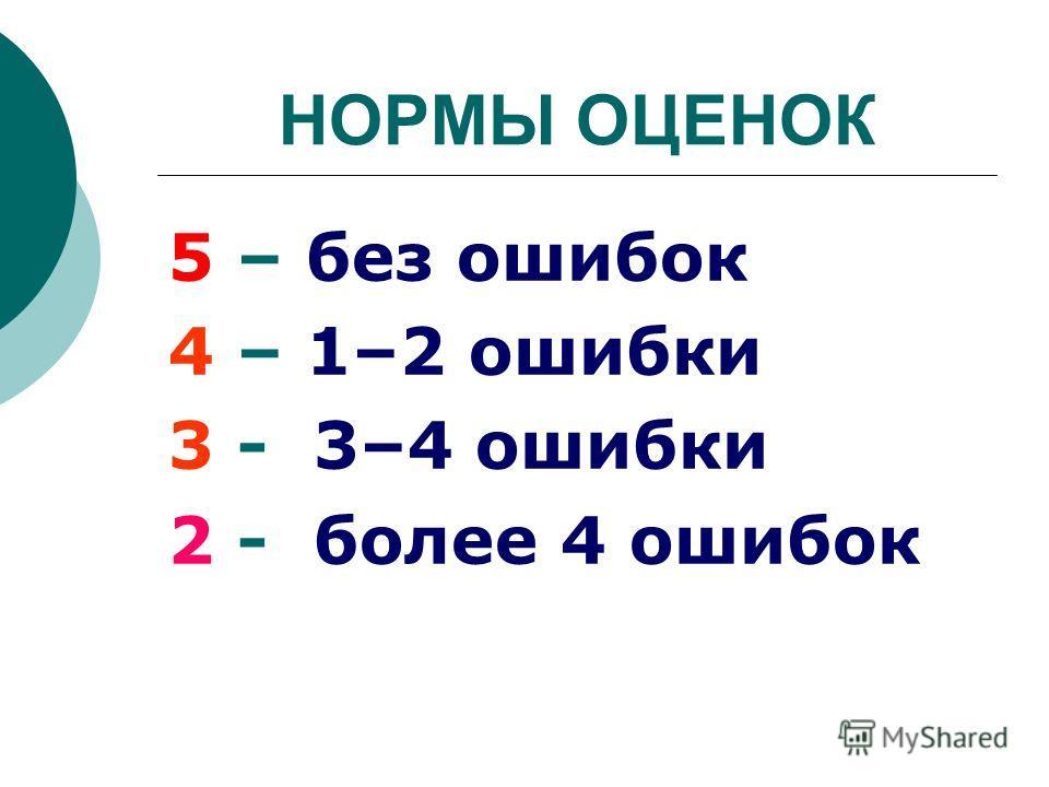 НОРМЫ ОЦЕНОК 5 – без ошибок 4 – 1–2 ошибки 3 - 3–4 ошибки 2 - более 4 ошибок