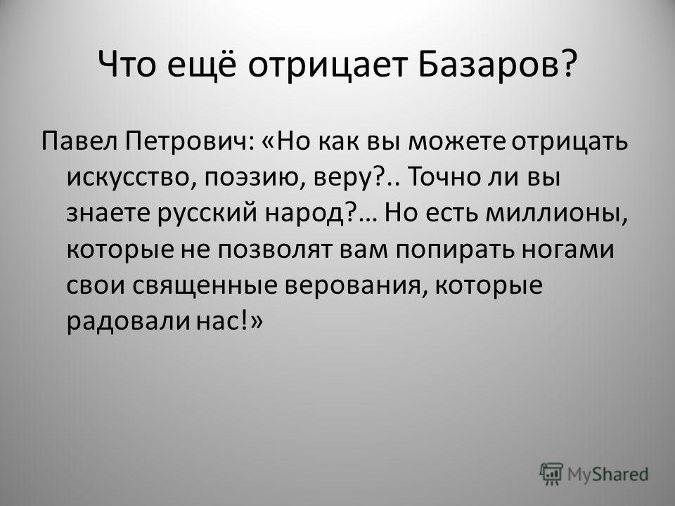 Что ещё отрицает Базаров? Павел Петрович: «Но как вы можете отрицать искусство, поэзию, веру?.. Точно ли вы знаете русский народ?… Но есть миллионы, которые не позволят вам попирать ногами свои священные верования, которые радовали нас!»