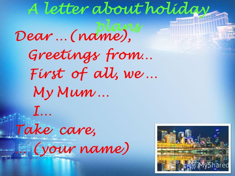 A letter about holiday plans Dear …(name), Greetings from… First of all, we … My Mum … I… Take care, … (your name)
