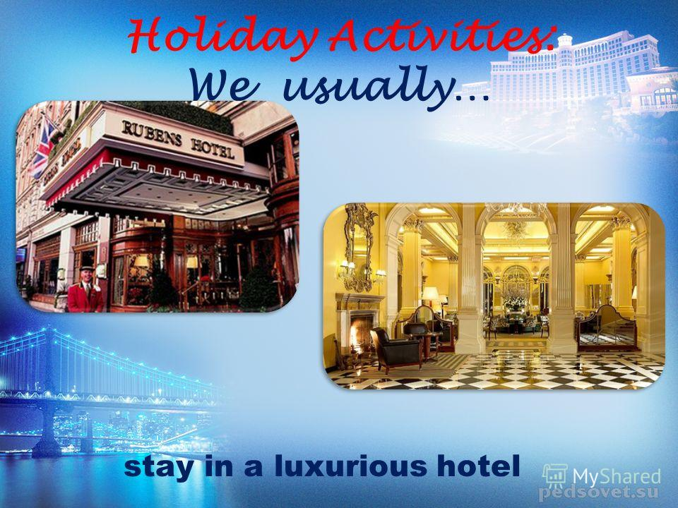 Holiday Activities: We usually… stay in a luxurious hotel