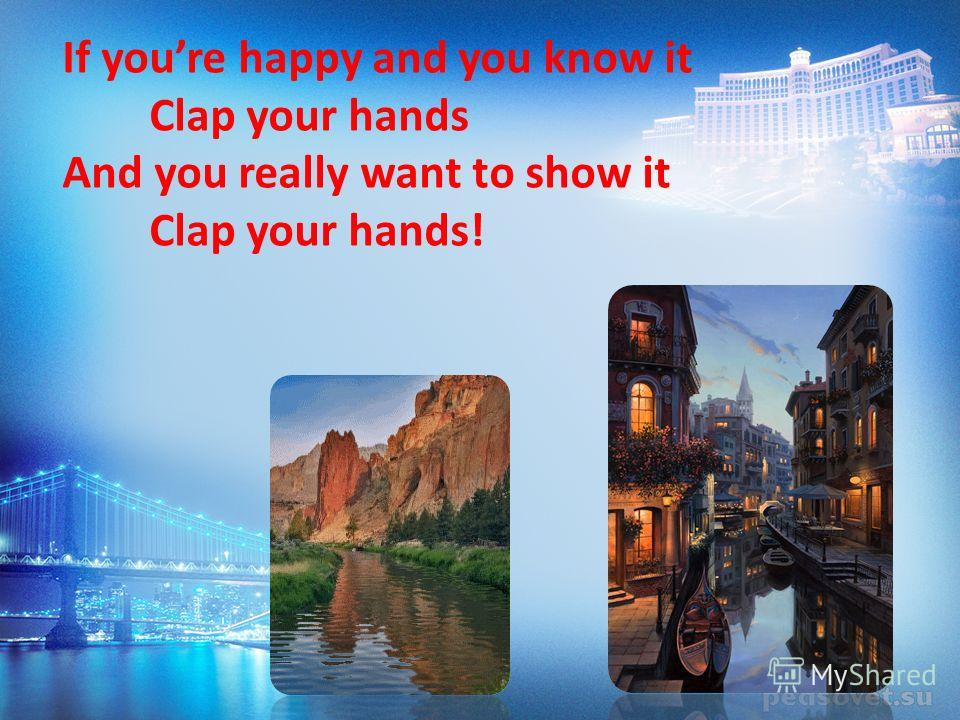 If youre happy and you know it Clap your hands And you really want to show it Clap your hands!
