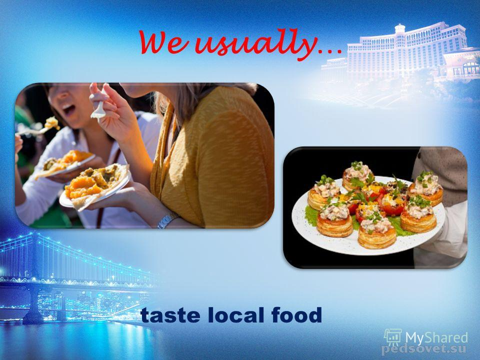 We usually… taste local food