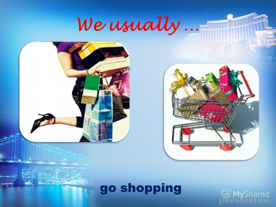 We usually … go shopping