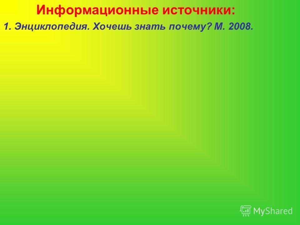 Информационные источники: 1. Энциклопедия. Хочешь знать почему? М. 2008.