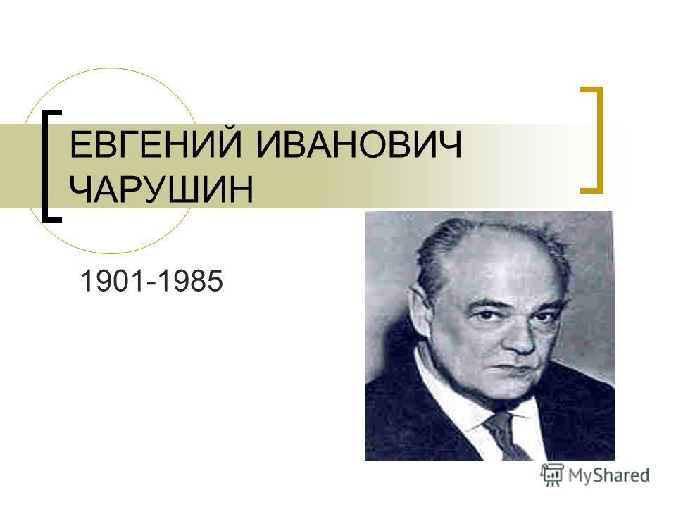 ЕВГЕНИЙ ИВАНОВИЧ ЧАРУШИН 1901-1985