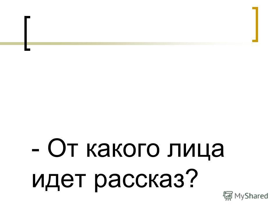 - От какого лица идет рассказ?