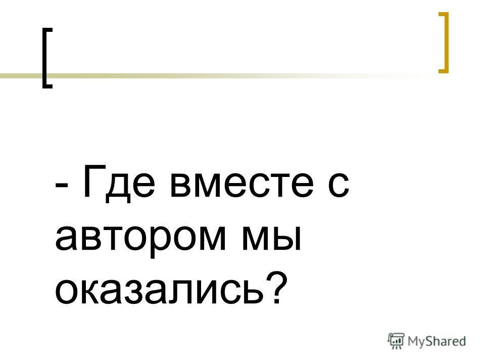 - Где вместе с автором мы оказались?
