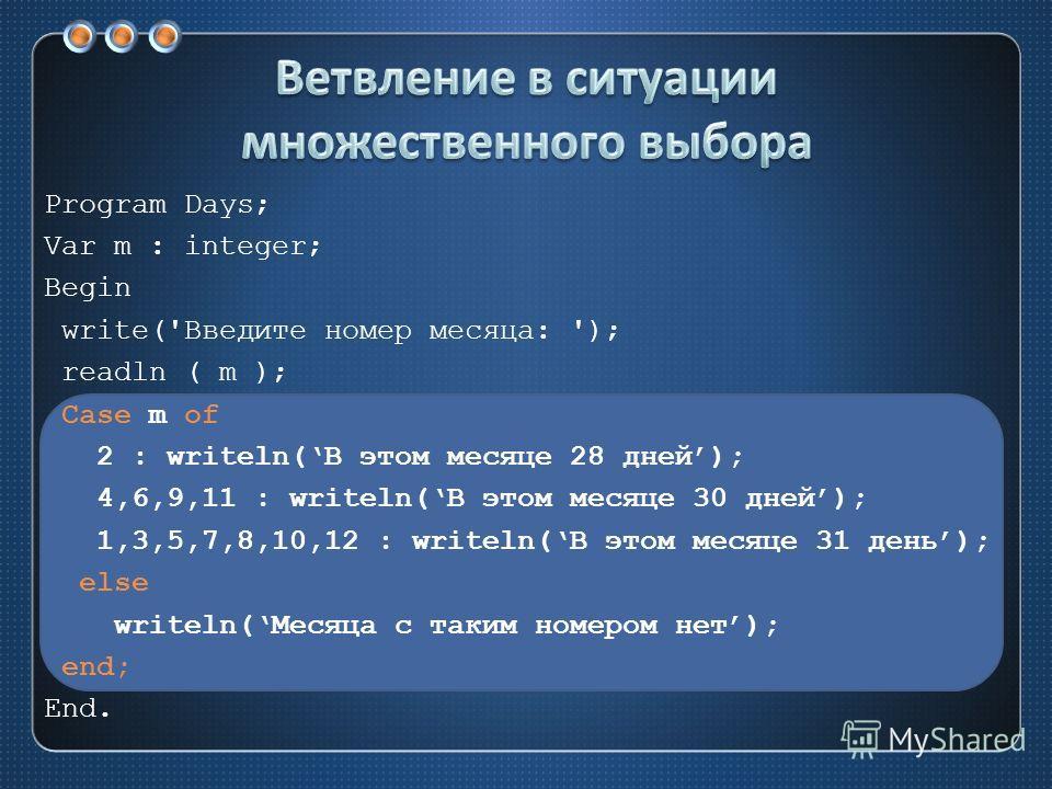 Program Days; Var m : integer; Begin write('Введите номер месяца: '); readln ( m ); Case m of 2 : writeln(В этом месяце 28 дней); 4,6,9,11 : writeln(В этом месяце 30 дней); 1,3,5,7,8,10,12 : writeln(В этом месяце 31 день); else writeln(Месяца с таким