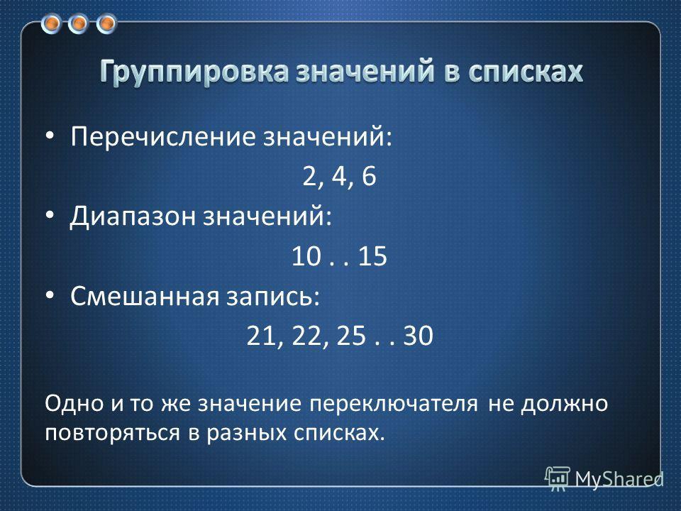 Перечисление значений : 2, 4, 6 Диапазон значений : 10.. 15 Смешанная запись : 21, 22, 25.. 30 Одно и то же значение переключателя не должно повторяться в разных списках.