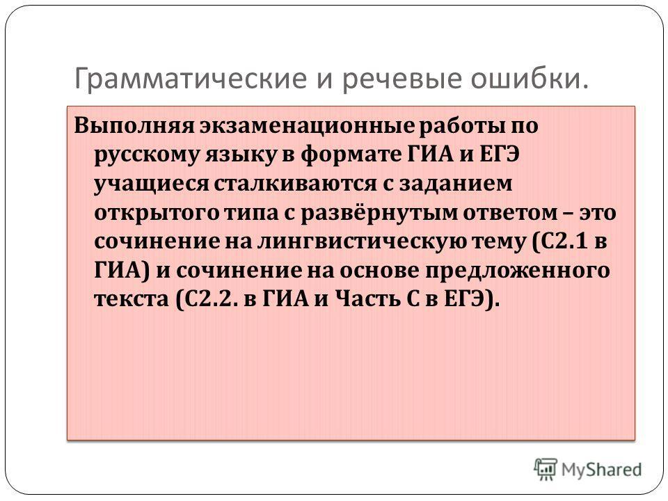 Грамматические и речевые ошибки. Выполняя экзаменационные работы по русскому языку в формате ГИА и ЕГЭ учащиеся сталкиваются с заданием открытого типа с развёрнутым ответом – это сочинение на лингвистическую тему ( С 2.1 в ГИА ) и сочинение на основе