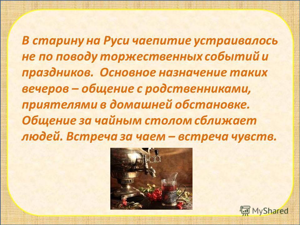 В старину на Руси чаепитие устраивалось не по поводу торжественных событий и праздников. Основное назначение таких вечеров – общение с родственниками, приятелями в домашней обстановке. Общение за чайным столом сближает людей. Встреча за чаем – встреч