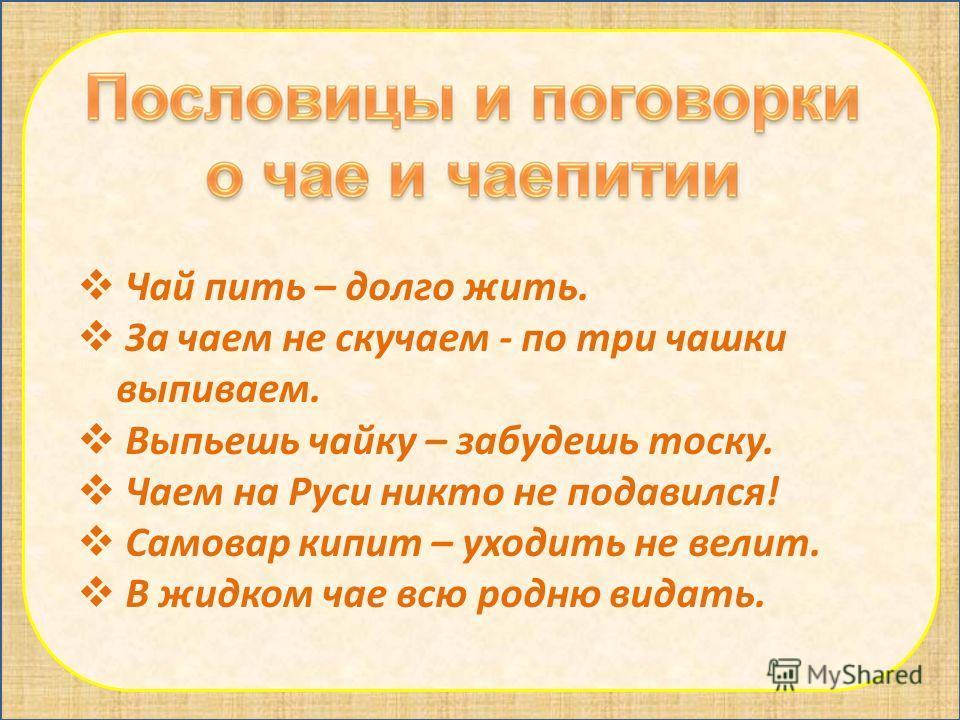 Чай пить – долго жить. За чаем не скучаем - по три чашки выпиваем. Выпьешь чайку – забудешь тоску. Чаем на Руси никто не подавился! Самовар кипит – уходить не велит. В жидком чае всю родню видать.