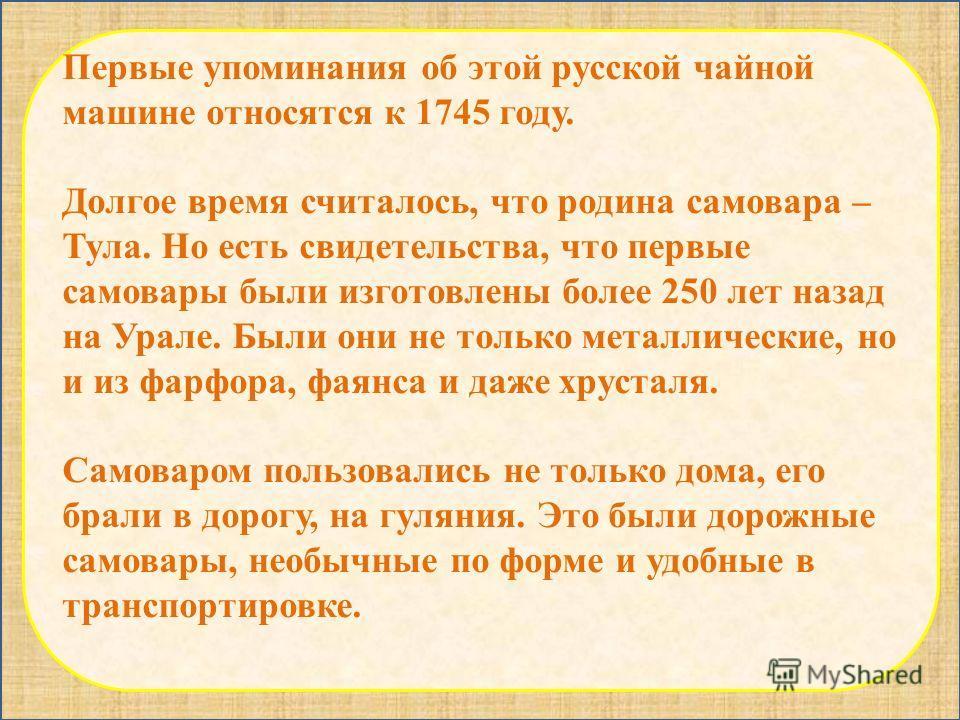 Первые упоминания об этой русской чайной машине относятся к 1745 году. Долгое время считалось, что родина самовара – Тула. Но есть свидетельства, что первые самовары были изготовлены более 250 лет назад на Урале. Были они не только металлические, но