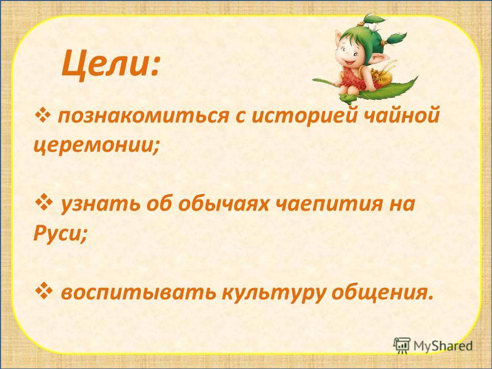 Цели: познакомиться с историей чайной церемонии; узнать об обычаях чаепития на Руси; воспитывать культуру общения.