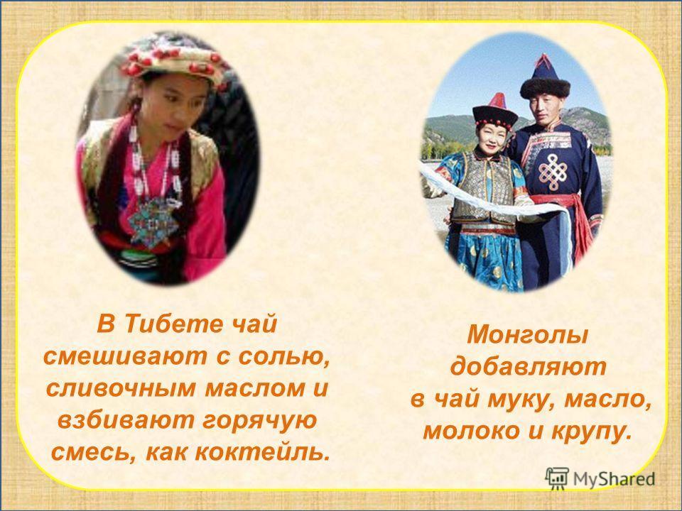 В Тибете чай смешивают с солью, сливочным маслом и взбивают горячую смесь, как коктейль. Монголы добавляют в чай муку, масло, молоко и крупу.