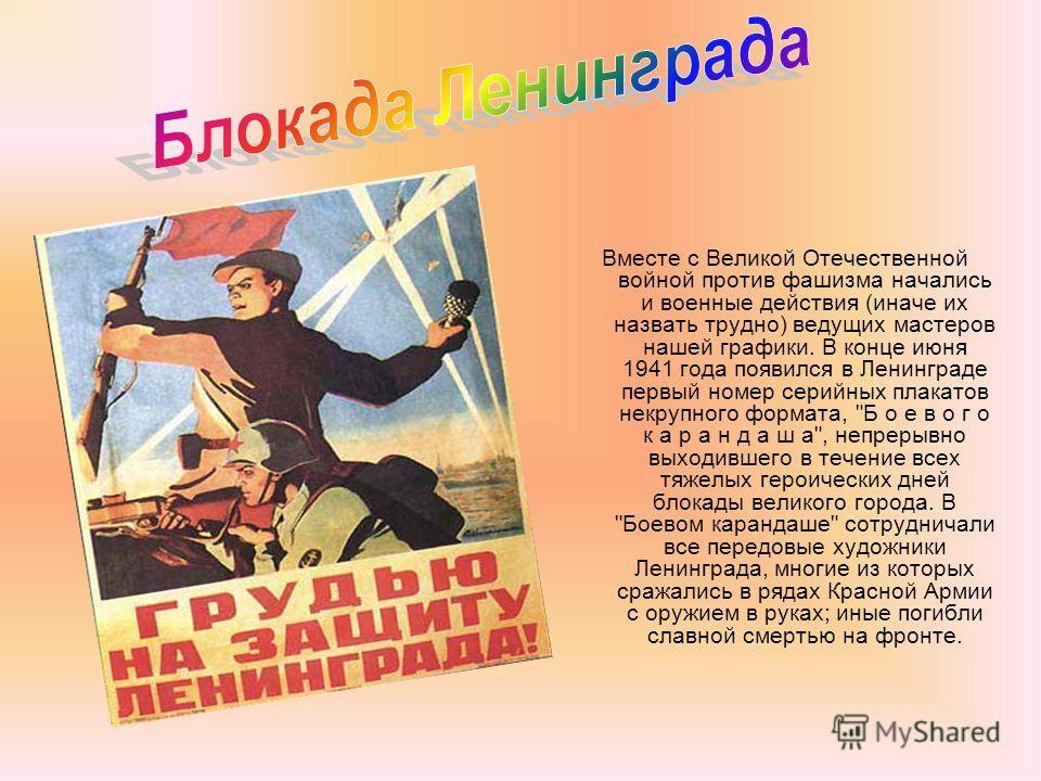 Вместе с Великой Отечественной войной против фашизма начались и военные действия (иначе их назвать трудно) ведущих мастеров нашей графики. В конце июня 1941 года появился в Ленинграде первый номер серийных плакатов некрупного формата,