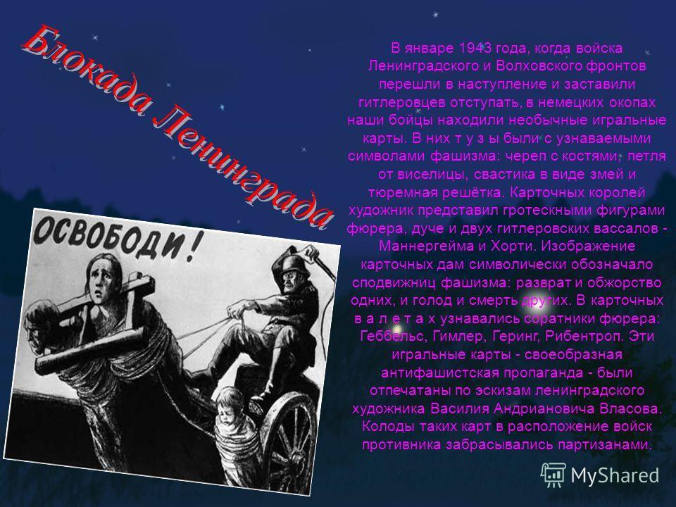 В январе 1943 года, когда войска Ленинградского и Волховского фронтов перешли в наступление и заставили гитлеровцев отступать, в немецких окопах наши бойцы находили необычные игральные карты. В них т у з ы были с узнаваемыми символами фашизма: череп