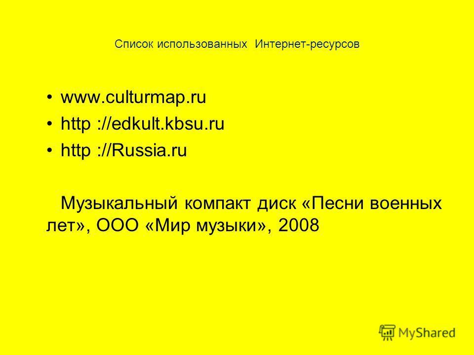 Список использованных Интернет-ресурсов www.culturmap.ru http ://edkult.kbsu.ru http ://Russia.ru Музыкальный компакт диск «Песни военных лет», ООО «Мир музыки», 2008