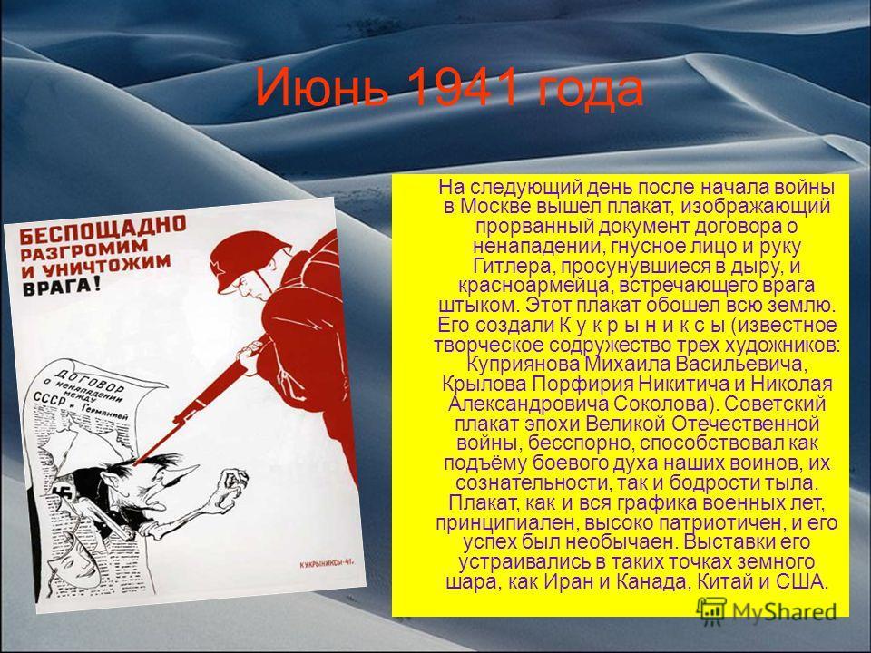 На следующий день после начала войны в Москве вышел плакат, изображающий прорванный документ договора о ненападении, гнусное лицо и руку Гитлера, просунувшиеся в дыру, и красноармейца, встречающего врага штыком. Этот плакат обошел всю землю. Его созд