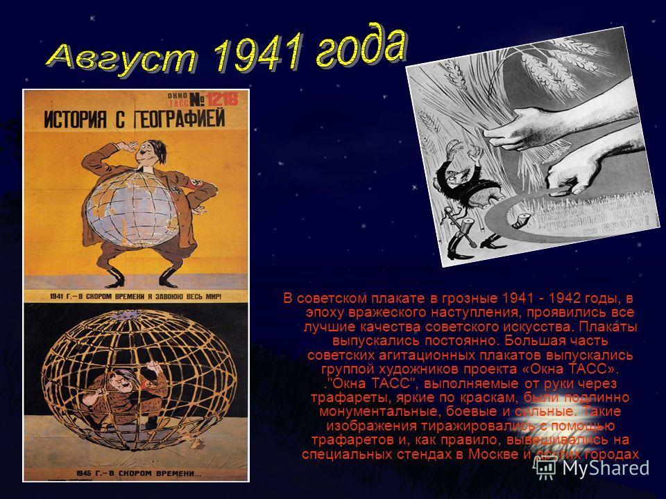 В советском плакате в грозные 1941 - 1942 годы, в эпоху вражеского наступления, проявились все лучшие качества советского искусства. Плакаты выпускались постоянно. Большая часть советских агитационных плакатов выпускались группой художников проекта «