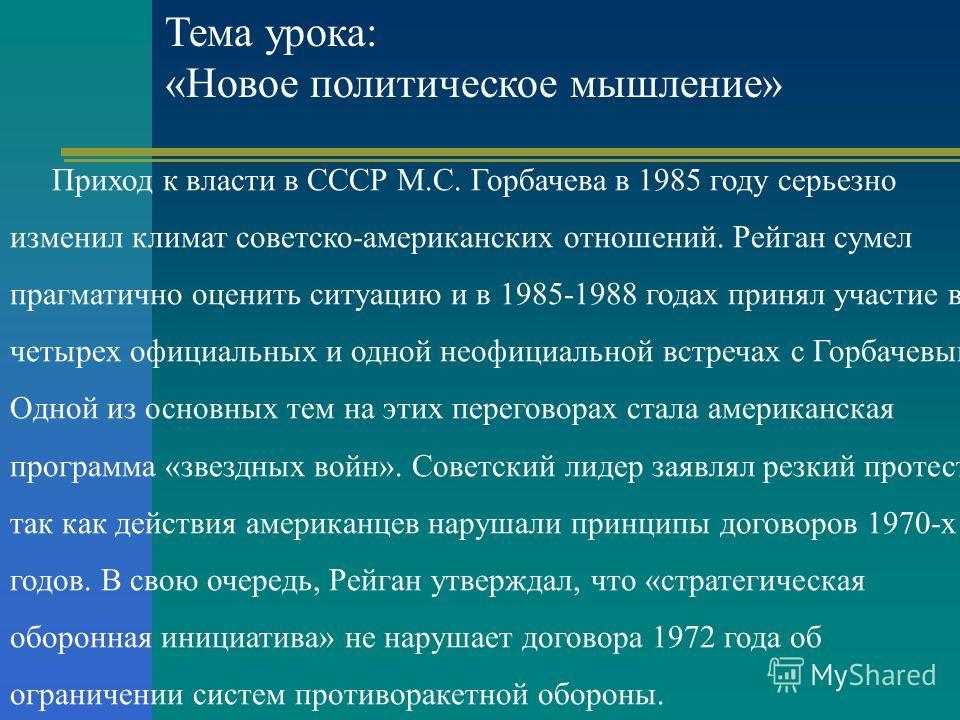 Тема урока: «Новое политическое мышление» Приход к власти в СССР М.С. Горбачева в 1985 году серьезно изменил климат советско-американских отношений. Рейган сумел прагматично оценить ситуацию и в 1985-1988 годах принял участие в четырех официальных и