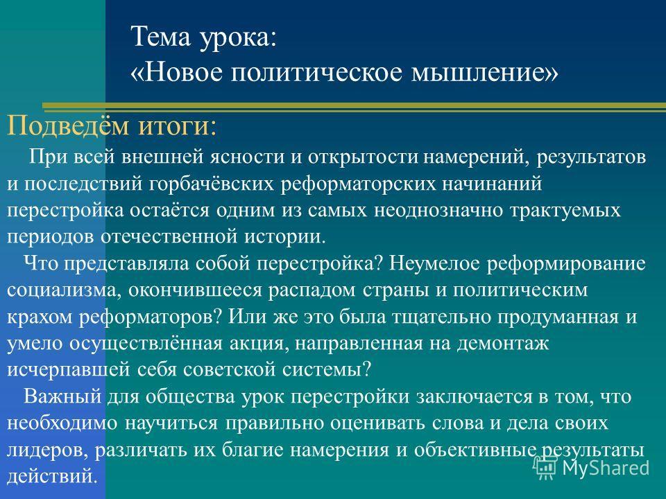 Тема урока: «Новое политическое мышление» Подведём итоги: При всей внешней ясности и открытости намерений, результатов и последствий горбачёвских реформаторских начинаний перестройка остаётся одним из самых неоднозначно трактуемых периодов отечествен