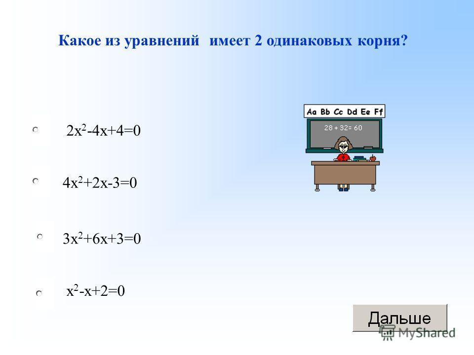 Какое из уравнений имеет 2 одинаковых корня? 3 х 2 +6 х+3=0 2 х 2 -4 х+4=0 4 х 2 +2 х-3=0 х 2 -х+2=0