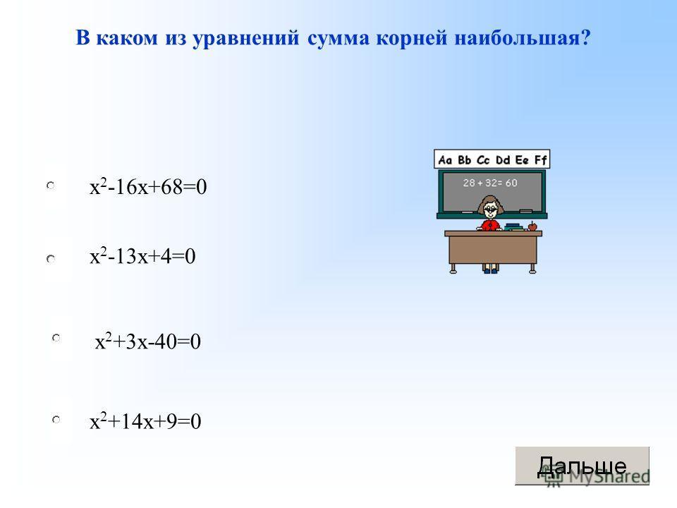 В каком из уравнений сумма корней наибольшая? х 2 +3 х-40=0 х 2 -16 х+68=0 х 2 -13 х+4=0 х 2 +14 х+9=0