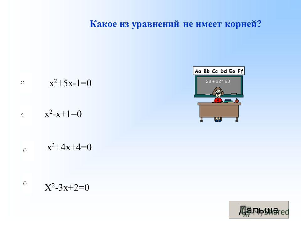 Какое из уравнений не имеет корней? х 2 +5 х-1=0 х 2 -х+1=0 х 2 +4 х+4=0 Х 2 -3 х+2=0